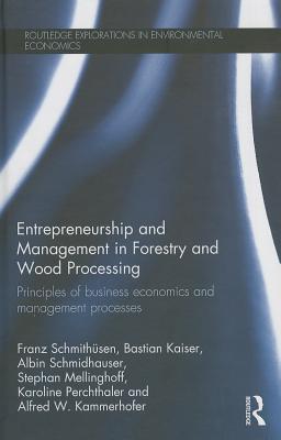 Entrepreneurship and Management in Forestry and Wood Processing By Schmithnsen, Franz/ Kaiser, Bastian/ Schmidhauser, Albin/ Mellinghoff, Stephan/ Kammerhofer, Alfred